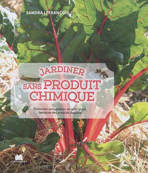 Jardiner sans produit chimique : désherber sans polluer, enrichir le sol, fabriquer des produits naturels