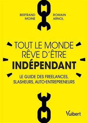 Tout le monde rêve d'être indépendant : le guide des freelances, slasheurs, auto-entrepreneurs