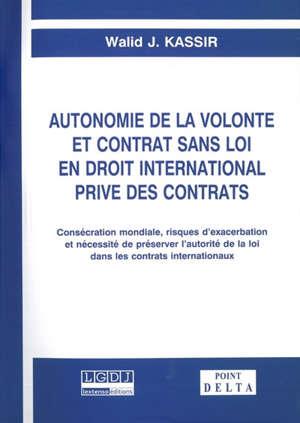 Autonomie de la volonté et contrat sans loi en droit international privé des contrats : consécration mondiale, risques d'exacerbation et nécessité de préserver l'autorité de la loi dans les contrats internationaux