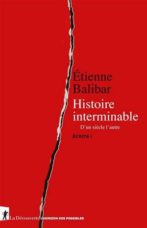 Ecrits. Volume 1, Histoire interminable : d'un siècle l'autre