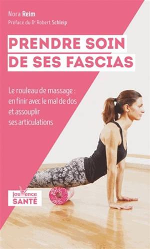 Prendre soin de ses fascias : le rouleau de massage : en finir avec le mal de dos et assouplir ses articulations