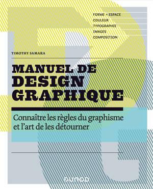 Manuel de design graphique : connaître les règles du graphisme et l'art de les détourner : forme, espace, couleur, typographie, images, composition