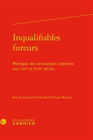 Inqualifiables fureurs : poétique des invocations inspirées aux XVIe et XVIIe siècles