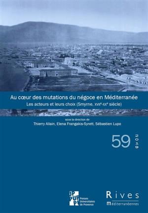 Rives méditerranéennes. n° 59, Au coeur des mutations du négoce en Méditerranée : les acteurs et leurs choix : Smyrne, XVIIe-XXe siècle