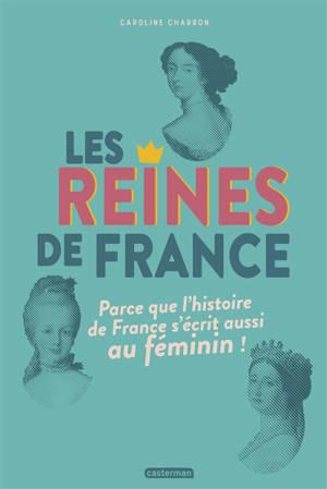 Les reines de France : parce que l'histoire de France s'écrit aussi au féminin !