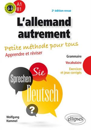 L'allemand autrement, A1-B1 : petite méthode pour tous, apprendre et réviser : grammaire, vocabulaire, exercices et jeux corrigés