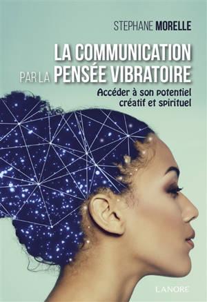 La communication par la pensée vibratoire : accéder à son potentiel créatif et spirituel