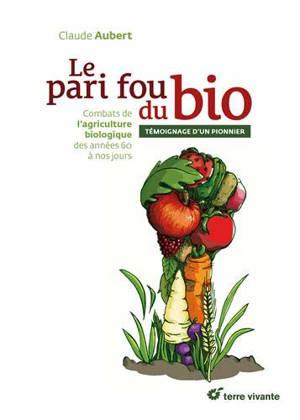 Le pari fou du bio : combats de l'agriculture biologique des années 60 à nos jours : témoignage d'un pionnier