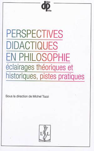 Perspectives didactiques en philosophie : éclairages théoriques et historiques, pistes pratiques