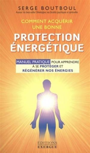 Comment acquérir une bonne protection énergétique : manuel pratique pour apprendre à se protéger et régénérer nos énergies
