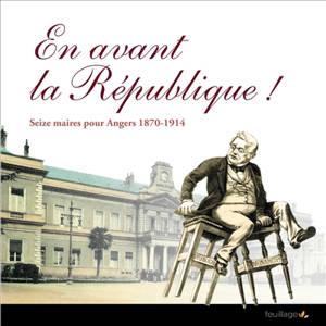 En avant la République ! : seize maires pour Angers, 1870-1914