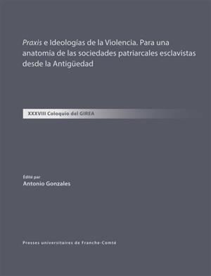 Praxis e ideologias de la violencia : para una anatomia de las sociedades patriarcales esclavistas desde la Antigüedad : XXXVIII coloquio del Girea