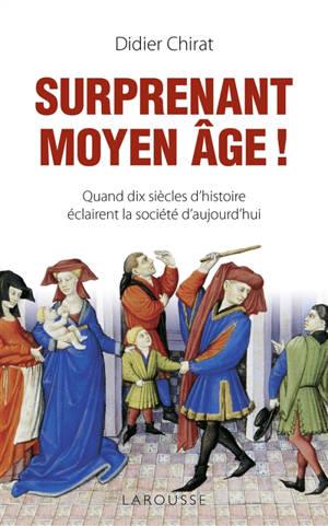 Surprenant Moyen Age ! : quand dix siècles d'histoire éclairent la société d'aujourd'hui