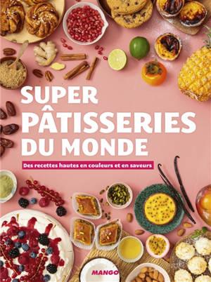 Super pâtisseries du monde : des recettes hautes en couleurs et en saveurs