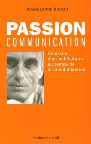 Passion communication : itinéraire d'un publicitaire au temps de la mondialisation