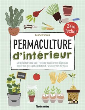 Permaculture d'intérieur : composter chez soi, refaire pousser ses légumes, créer son potager d'intérieur, planter ses noyaux : zéro déchet