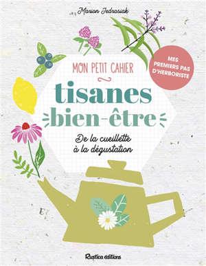 Mon petit cahier tisanes bien-être : de la cueillette à la dégustation : mes premiers pas d'herboriste