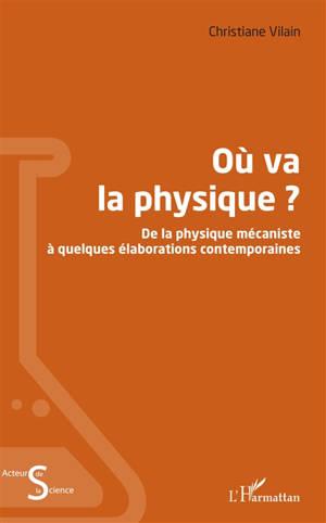 Où va la physique ? : de la physique mécaniste à quelques élaborations contemporaines