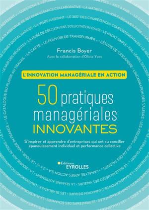 50 pratiques managériales innovantes : l'innovation managériale en action : s'inspirer et apprendre d'entreprises qui ont su concilier épanouissement individuel et performance collective