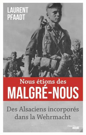 Nous étions des malgré-nous : des Alsaciens incorporés dans la Wehrmacht
