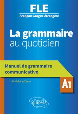 La grammaire au quotidien : FLE, Français langue étrangère, A1 : manuel de grammaire communicative