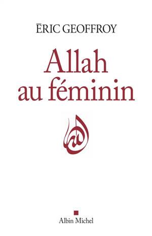 Allah au féminin : le féminin et la femme dans la tradition soufie