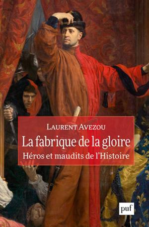 La fabrique de la gloire : héros et maudits de l'histoire