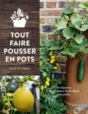 Tout faire pousser en pots : des légumes, des aromates & des fleurs sans jardin