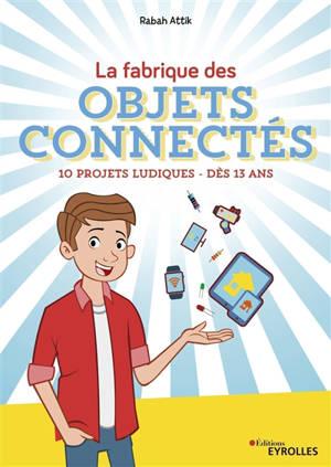 La fabrique des objets connectés : 10 projets ludiques : dès 13 ans