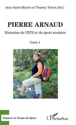 Pierre Arnaud. Volume 1, Historien de l'EPS et du sport scolaire