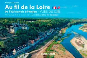 Au fil de la Loire, de l'Orléanais à l'Anjou : vues du ciel = Aerials of the Loire from Orleanais to Anjou