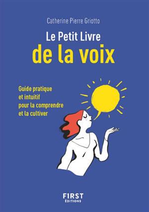 Le petit livre de la voix : guide pratique et intuitif pour la comprendre et la cultiver