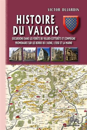 Histoire du Valois : excursions dans les forêts de Villers-Cotterêts et Compiègne, promenades sur les bords de l'Aisne, l'Oise et la Marne
