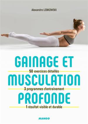 Gainage et musculation profonde : 50 exercices détaillés, 3 programmes d'entraînement, 1 résultat visible et durable