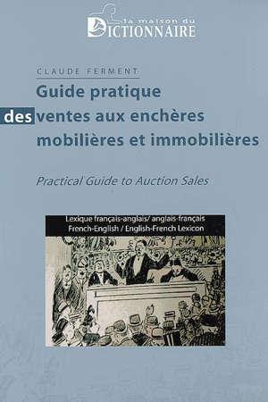 Guide pratique des ventes aux enchères mobilières et immobilières : lexique français-anglais, anglais-français = Practical guide to auction sales : French-English, English-French lexicon
