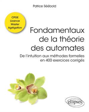 Fondamentaux de la théorie des automates : de l'intuition aux méthodes formelles en 400 exercices corrigés : classes préparatoires, licence, master, agrégation