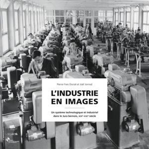 L'industrie en images : un système technologique et industriel dans le Jura bernois : XIXe-XXIe siècle
