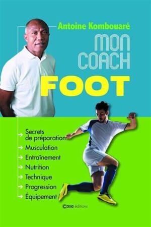 Mon coach foot : secrets de préparation, musculation, entraînement, nutrition, technique, progression, équipement