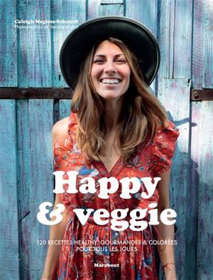 Happy & veggie : 120 recettes healthy, gourmandes & colorées pour se faire du bien tous les jours