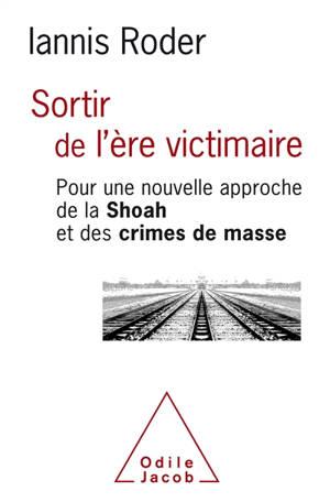 Sortir de l'ère victimaire : pour une approche de la Shoah et des crimes de masse