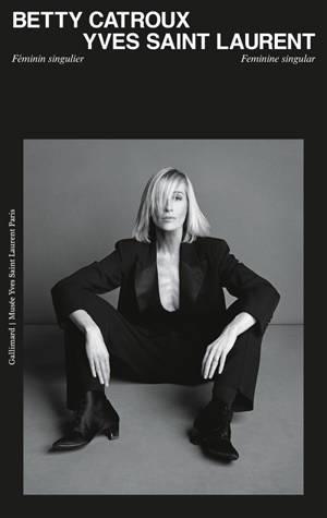 Betty Catroux, Yves Saint Laurent : féminin singulier = Betty Catroux, Yves Saint Laurent : feminine singular
