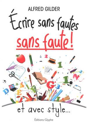Ecrire sans fautes, sans faute ! : et avec style...