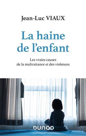 La haine de l'enfant : les vraies causes de la maltraitance et des violences