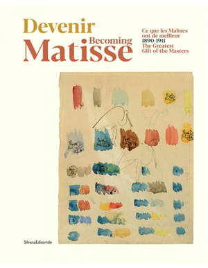 Devenir Matisse : 1890-1911 : ce que les maîtres ont de meilleur = Becoming Matisse : 1890-1911 : the greatest gift of the masters