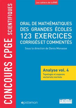 Oral de mathématiques des grandes écoles : analyse. Volume 4, Topologie et espaces vectoriels normés : 123 exercices corrigés et commentés : concours CPGE scientifiques