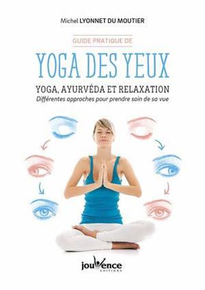 Guide pratique de yoga des yeux : yoga, ayurvéda et relaxation : différentes approches pour prendre soin de sa vue