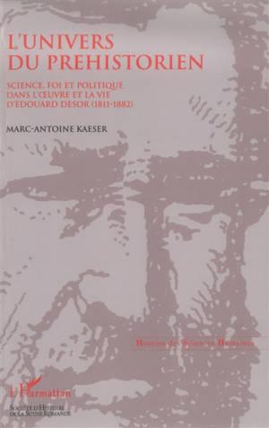 L'univers du préhistorien : science, foi et politique dans l'oeuvre et la vie d'Edouard Desor (1811-1882)