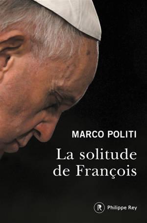 La solitude de François : un pape prophétique, une Eglise dans la tourmente