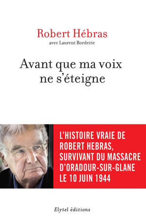 Avant que ma voix ne s'éteigne : l'histoire vraie de Robert Hebras, survivant du massacre d'Oradour-sur-Glane le 10 juin 1944