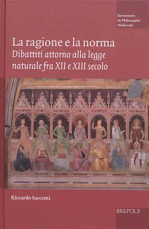La ragione e la norma : dibattiti attorno alla legge naturale fra XII e XIII secolo